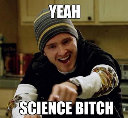 Yeah! Science, bitch!